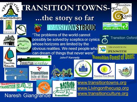 "TRANSITION TOWNS-...the story so far Naresh Giangrande www.transitiontowns.org www.Livingonthecusp.org www.transitionculture.org ""The problems of the world."
