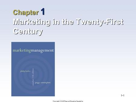 Copyright 2004 © Pearson Education Canada Inc 1-1 Chapter 1 Marketing in the Twenty-First Century.