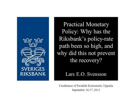 Conference of Swedish Economists, Uppsala September 16-17, 2011 Practical Monetary Policy: Why has the Riksbank's policy-rate path been so high, and why.