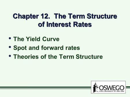 Chapter 12. The Term Structure of Interest Rates The Yield Curve Spot and forward rates Theories of the Term Structure The Yield Curve Spot and forward.