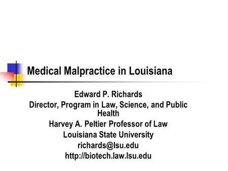 Medical Malpractice in Louisiana Edward P. Richards Director, Program in Law, Science, and Public Health Harvey A. Peltier Professor of Law Louisiana State.