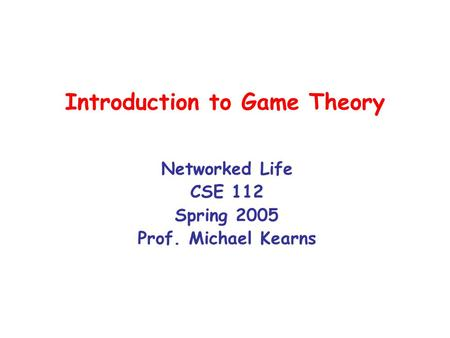 Introduction to Game Theory Networked Life CSE 112 Spring 2005 Prof. Michael Kearns.
