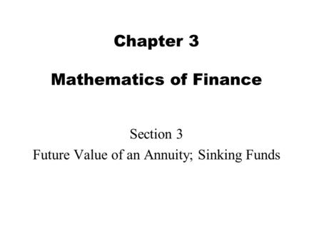 Chapter 3 Mathematics of Finance Section 3 Future Value of an Annuity; Sinking Funds.