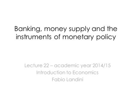 Banking, money supply and the instruments of monetary policy Lecture 22 – academic year 2014/15 Introduction to Economics Fabio Landini.