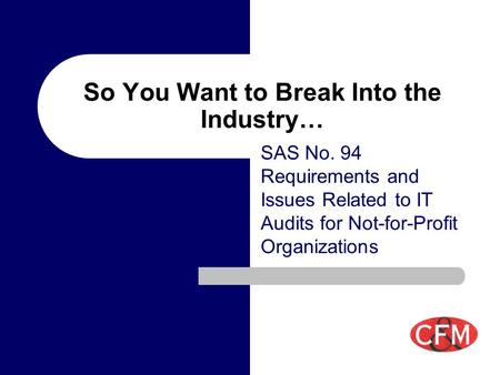 So You Want to Break Into the Industry… SAS No. 94 Requirements and Issues Related to IT Audits for Not-for-Profit Organizations.