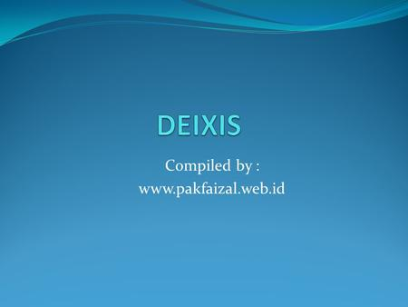 "Compiled by : www.pakfaizal.web.id. ""Deixis"" means ""Pointing"" via language. Any linguistic form used to achieve this ""Pointing"" is called a Deictic expression."
