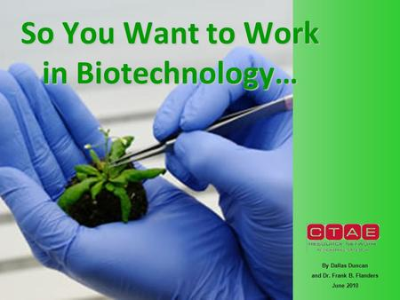 So You Want to Work in Biotechnology… By Dallas Duncan and Dr. Frank B. Flanders June 2010.