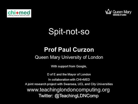 Spit-not-so Prof Paul Curzon Queen Mary University of London  With support from Google, D of E.