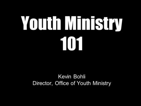 Youth Ministry 101 Kevin Bohli Director, Office of Youth Ministry.