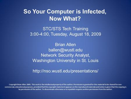 So Your Computer is Infected, Now What? STC/STS Tech Training 3:00-4:00, Tuesday, August 18, 2009 Brian Allen Network Security Analyst,
