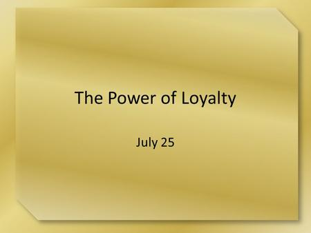 "The Power of Loyalty July 25. Think About It What are some activities or responsibilities about which you tend to feel like saying, ""It's just not worth."