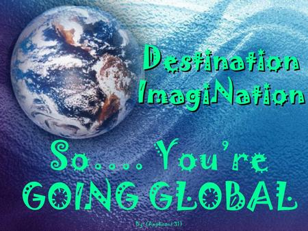 Destination ImagiNation So…. You're GOING GLOBAL By: (Applicant 31)