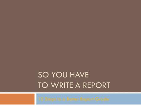 SO YOU HAVE TO WRITE A REPORT 10 Steps to a Better Report Grade.