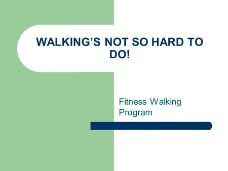 WALKING'S NOT SO HARD TO DO! Fitness Walking Program.