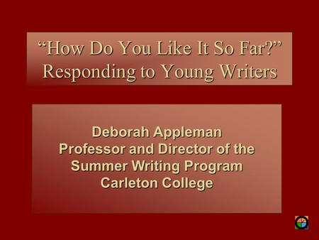 "Deborah Appleman Professor and Director of the Summer Writing Program Carleton College ""How Do You Like It So Far?"" Responding to Young Writers."
