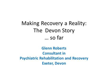 Making Recovery a Reality: The Devon Story … so far Glenn Roberts Consultant in Psychiatric Rehabilitation and Recovery Exeter, Devon.