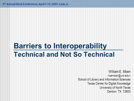 Barriers to Interoperability Technical and Not So Technical William E. Moen School of Library and Information Sciences Texas Center for Digital Knowledge.