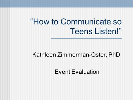 """How to Communicate so Teens Listen!"" Kathleen Zimmerman-Oster, PhD Event Evaluation."
