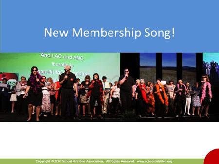 Copyright © 2014 School Nutrition Association. All Rights Reserved. www.schoolnutrition.org New Membership Song!