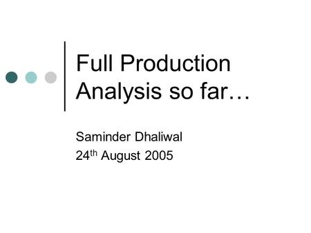 Full Production Analysis so far… Saminder Dhaliwal 24 th August 2005.