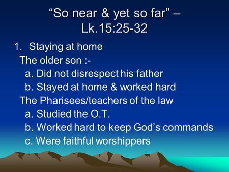 """So near & yet so far"" – Lk.15:25-32 1.Staying at home The older son :- a. Did not disrespect his father b. Stayed at home & worked hard The Pharisees/teachers."