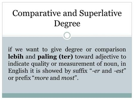 Comparative and Superlative Degree if we want to give degree or comparison lebih and paling (ter) toward adjective to indicate quality or measurement of.