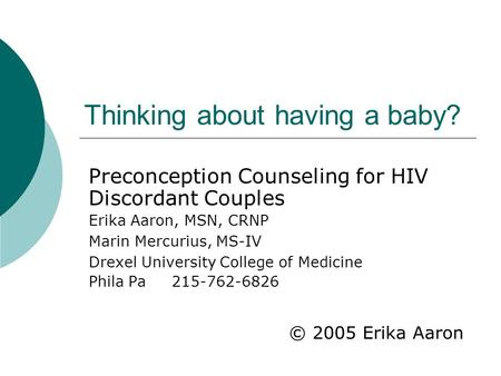 Thinking about having a baby? Preconception Counseling for HIV Discordant Couples Erika Aaron, MSN, CRNP Marin Mercurius, MS-IV Drexel University College.