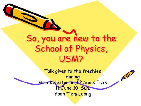 So, you are new to the School of Physics, USM? Talk given to the freshies during Hari Kelestarian, PP Sains Fizik 11 June 10, Sun. Yoon Tiem Leong.