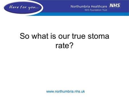 So what is our true stoma rate?. Background NBOCAP September 2012 –1/8/2008 – 31/7/2012 –71% permanent stoma rate –National mean 57.1% Source –HES data.