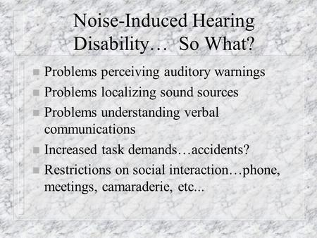 Noise-Induced Hearing Disability… So What? n Problems perceiving auditory warnings n Problems localizing sound sources n Problems understanding verbal.