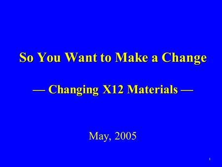 1 So You Want to Make a Change — Changing X12 Materials — So You Want to Make a Change — Changing X12 Materials — May, 2005.
