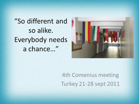 """So different and so alike. Everybody needs a chance…"" 4th Comenius meeting Turkey 21-28 sept 2011."