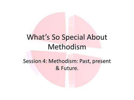 What's So Special About Methodism Session 4: Methodism: Past, present & Future.