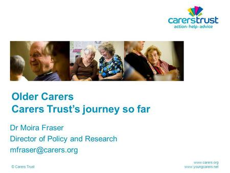 © Carers Trust Older Carers Carers Trust's journey so far Dr Moira Fraser Director of Policy and Research