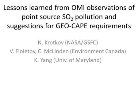 Lessons learned from OMI observations of point source SO 2 pollution and suggestions for GEO-CAPE requirements N. Krotkov (NASA/GSFC) V. Fioletov, C. McLinden.