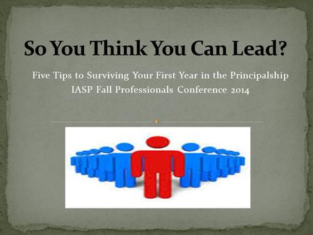 Five Tips to Surviving Your First Year in the Principalship IASP Fall Professionals Conference 2014.