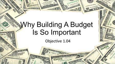 Why Building A Budget Is So Important Objective 1.04.