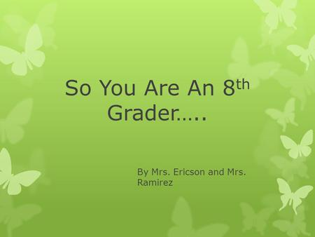 So You Are An 8 th Grader….. By Mrs. Ericson and Mrs. Ramirez.