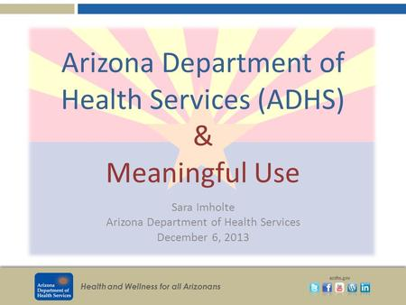 Health and Wellness for all Arizonans azdhs.gov Arizona Department of Health Services (ADHS) & Meaningful Use Sara Imholte Arizona Department of Health.