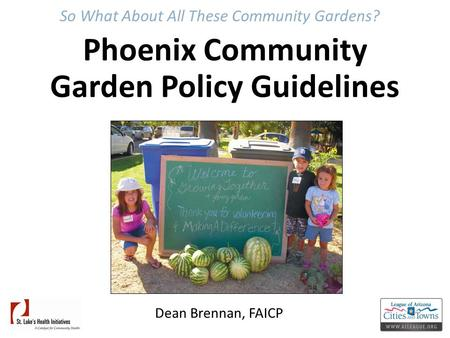 So What About All These Community Gardens? Phoenix Community Garden Policy Guidelines Dean Brennan, FAICP.