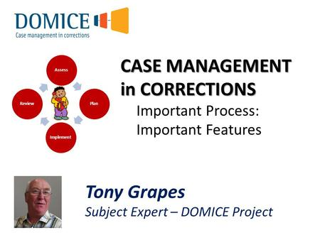 CASE MANAGEMENT in CORRECTIONS Important Process: Important Features Assess Plan Implement Review Tony Grapes Subject Expert – DOMICE Project.