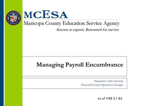 Managing Payroll Encumbrance Prepared by Mike Martinez Financial Systems Operations Manager As of IVEE 3.1.84.