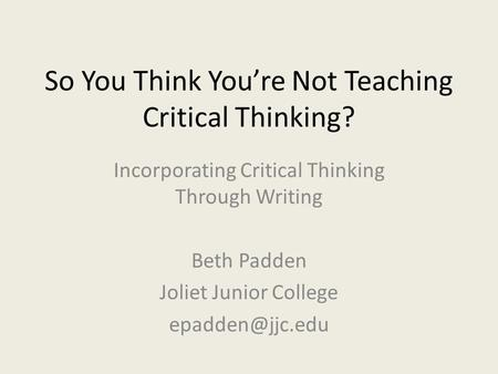 So You Think You're Not Teaching Critical Thinking? Incorporating Critical Thinking Through Writing Beth Padden Joliet Junior College