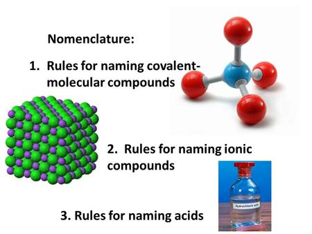 Nomenclature: 1.Rules for naming covalent- molecular compounds 2. Rules for naming ionic compounds 3. Rules for naming acids.