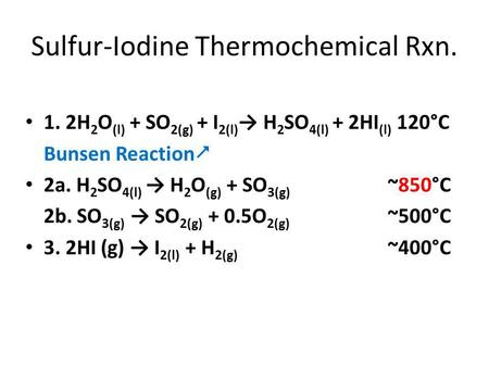 Sulfur-Iodine Thermochemical Rxn. 1. 2H 2 O (l) + SO 2(g) + I 2(l) → H 2 SO 4(l) + 2HI (l) 120°C Bunsen Reaction  2a. H 2 SO 4(l) → H 2 O (g) + SO 3(g)