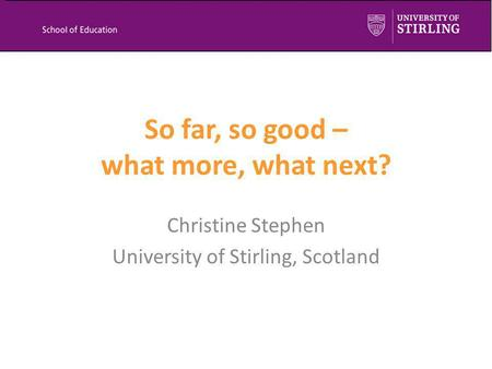 So far, so good – what more, what next? Christine Stephen University of Stirling, Scotland.