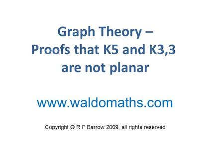 Graph Theory – Proofs that K5 and K3,3 are not planar Copyright © R F Barrow 2009, all rights reserved www.waldomaths.com.