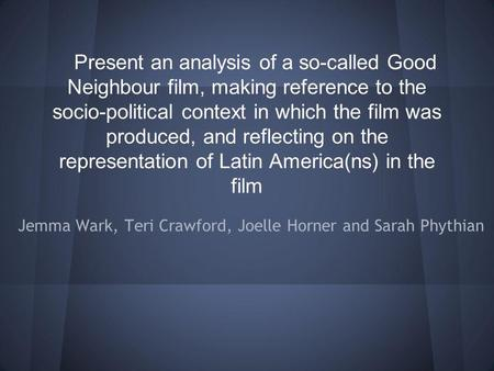 Present an analysis of a so-called Good Neighbour film, making reference to the socio-political context in which the film was produced, and reflecting.
