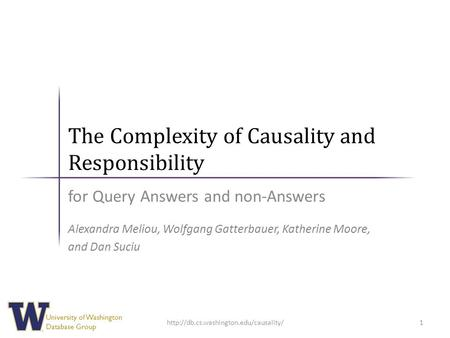 University of Washington Database Group The Complexity of Causality and Responsibility for Query Answers and non-Answers Alexandra Meliou, Wolfgang Gatterbauer,