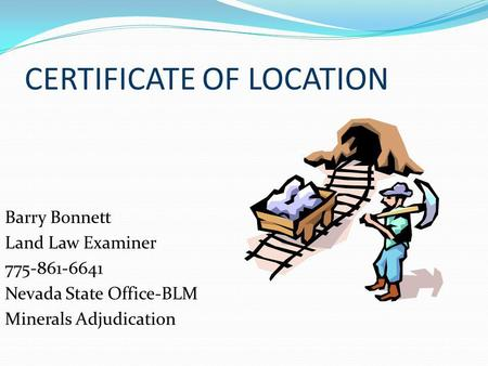 CERTIFICATE OF LOCATION Barry Bonnett Land Law Examiner 775-861-6641 Nevada State Office-BLM Minerals Adjudication.